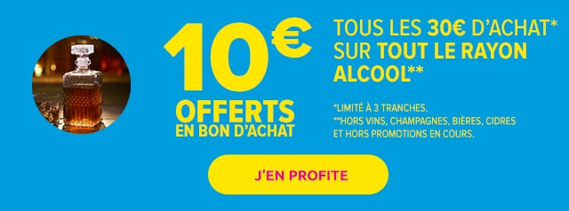 10€ offerts en bon d'achat tousles 30€ d'achat* sur tous les alcool**